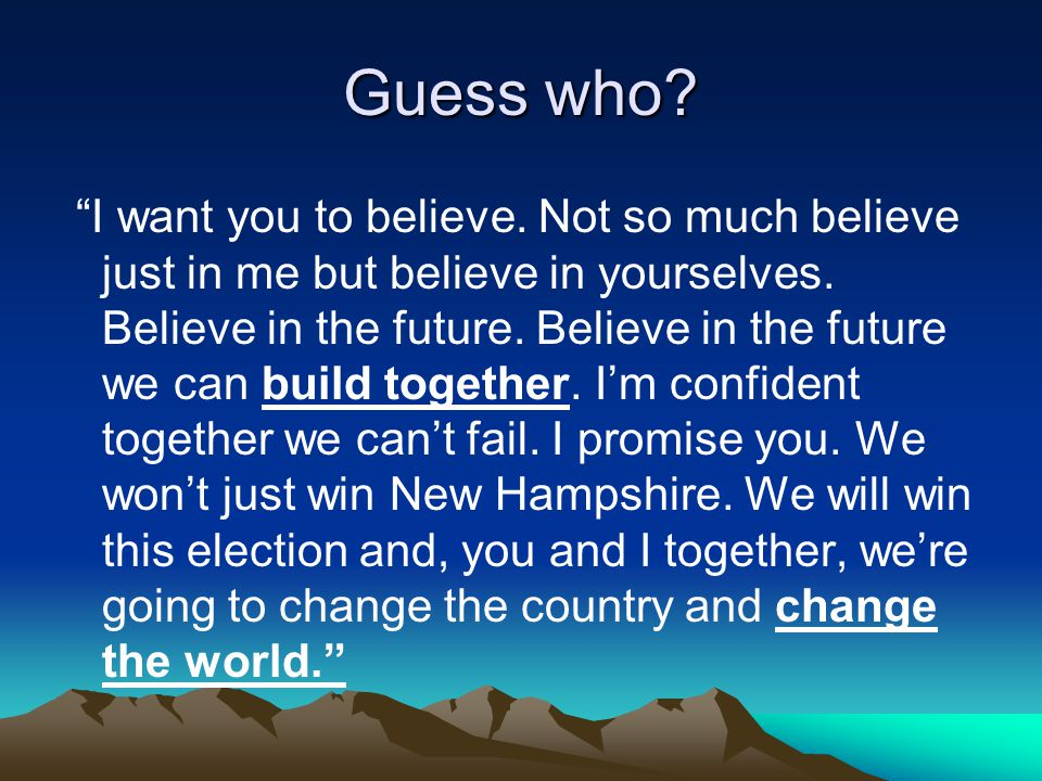"""Guess who? """"I want you to believe. Not so much believe just in me but believe in yourselves. Believe in the future. Believe in the future we can build"""