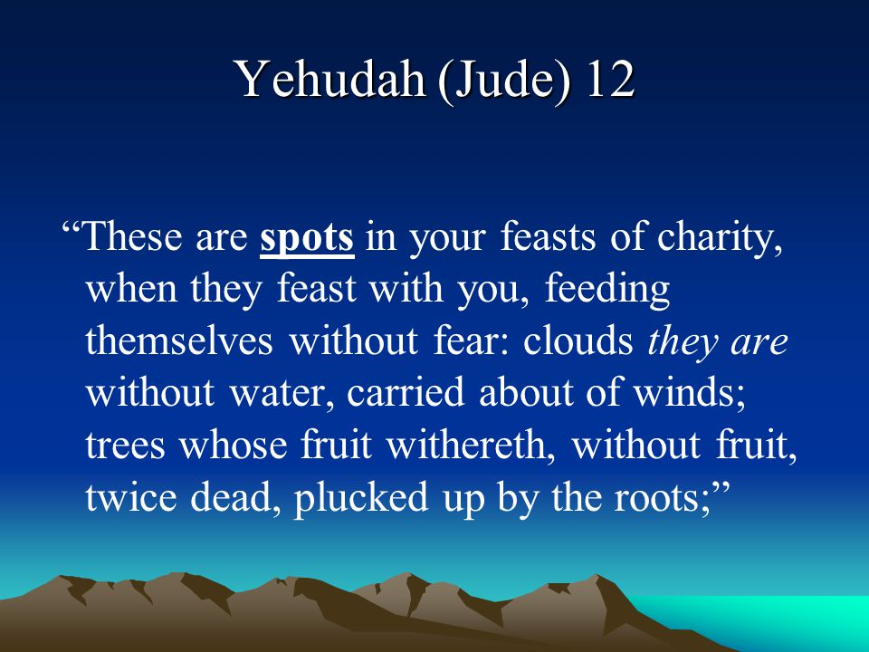 """Yehudah (Jude) 12 """"These are spots in your feasts of charity, when they feast with you, feeding themselves without fear: clouds they are without water"""