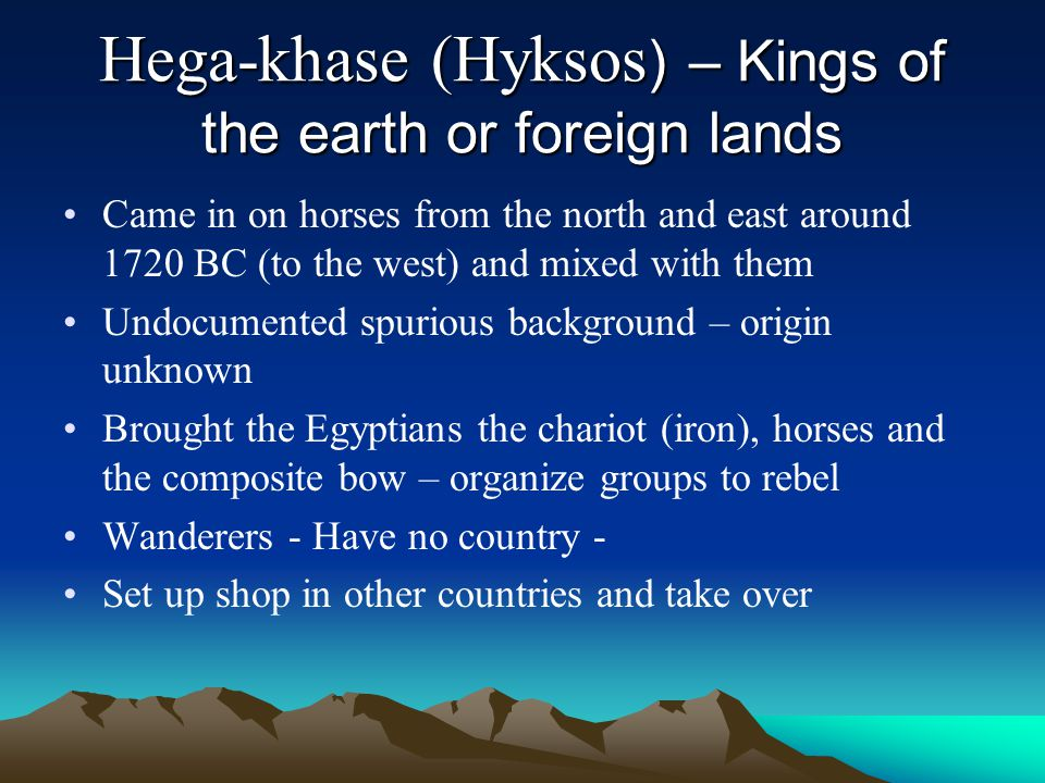 Hega-khase (Hyksos ) – Kings of the earth or foreign lands Came in on horses from the north and east around 1720 BC (to the west) and mixed with them