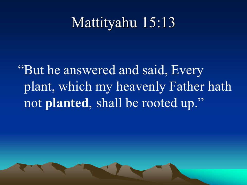 """Mattityahu 15:13 """"But he answered and said, Every plant, which my heavenly Father hath not planted, shall be rooted up."""""""
