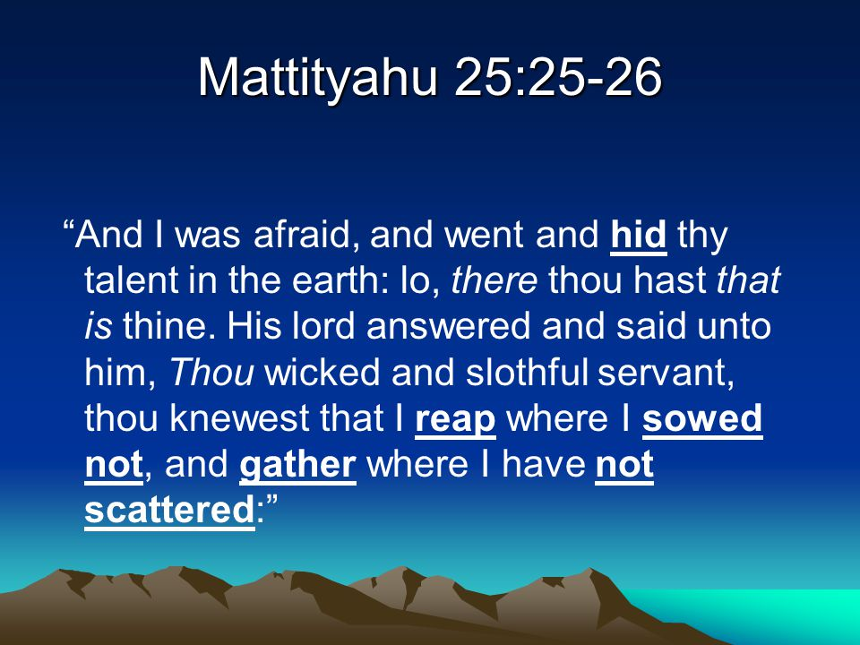 """Mattityahu 25:25-26 """"And I was afraid, and went and hid thy talent in the earth: lo, there thou hast that is thine. His lord answered and said unto hi"""