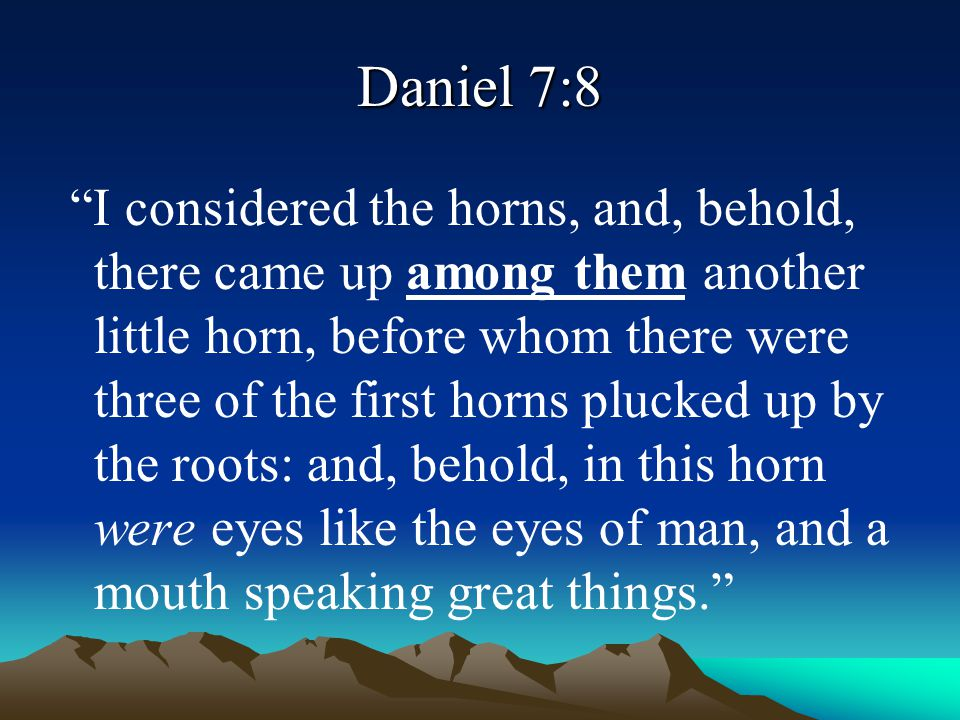 """Daniel 7:8 """"I considered the horns, and, behold, there came up among them another little horn, before whom there were three of the first horns plucked"""