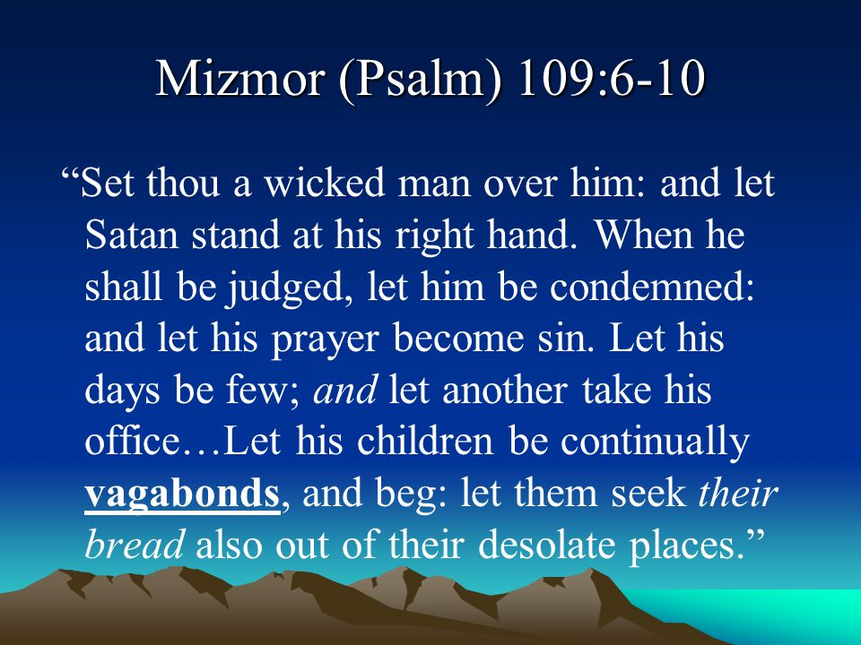 """Mizmor (Psalm) 109:6-10 """"Set thou a wicked man over him: and let Satan stand at his right hand. When he shall be judged, let him be condemned: and let"""