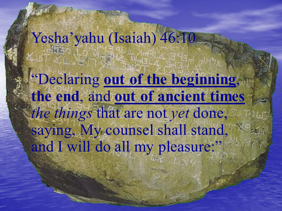 """Yesha'yahu (Isaiah) 46:10 """"Declaring out of the beginning, the end, and out of ancient times the things that are not yet done, saying, My counsel shal"""