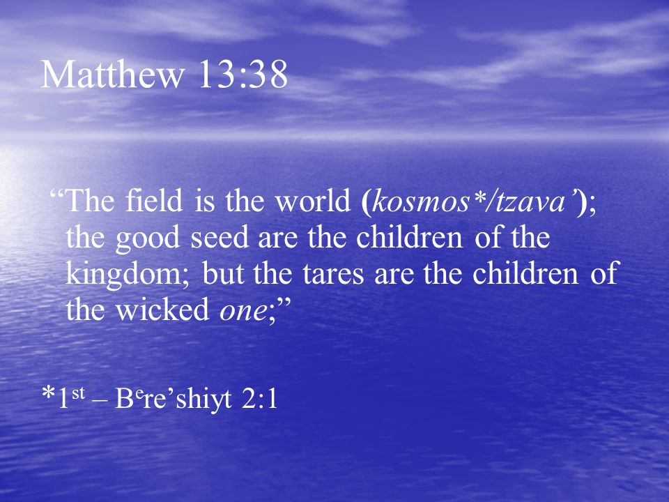 """Matthew 13:38 """"The field is the world (kosmos * /tzava'); the good seed are the children of the kingdom; but the tares are the children of the wicked"""