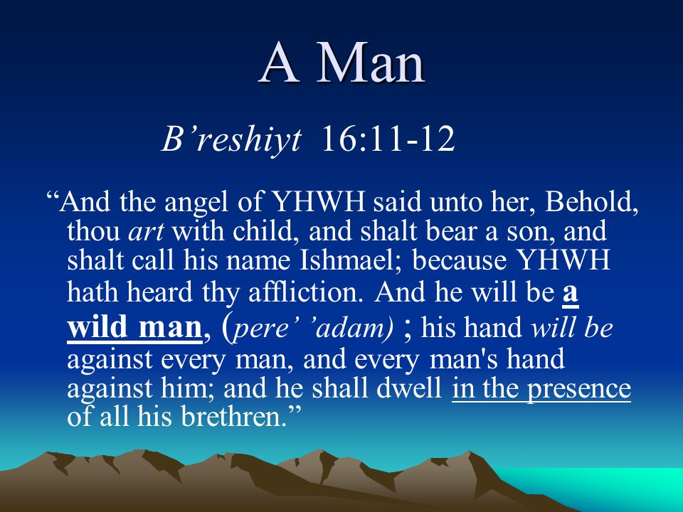 """A Man B'reshiyt 16:11-12 """"And the angel of YHWH said unto her, Behold, thou art with child, and shalt bear a son, and shalt call his name Ishmael; bec"""