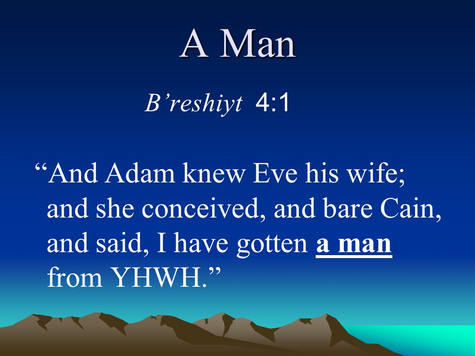 """A Man B'reshiyt 4:1 """"And Adam knew Eve his wife; and she conceived, and bare Cain, and said, I have gotten a man from YHWH."""""""