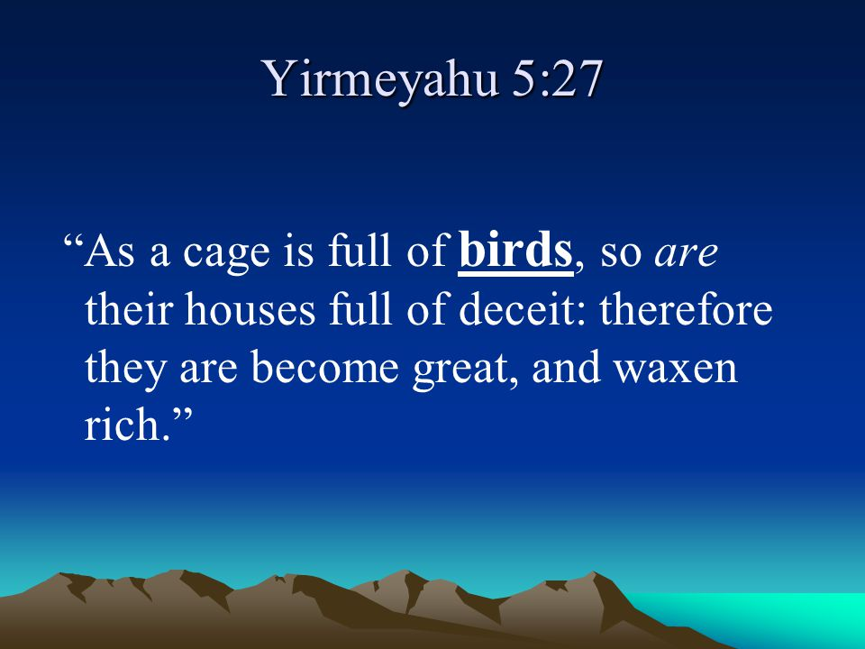 """Yirmeyahu 5:27 """"As a cage is full of birds, so are their houses full of deceit: therefore they are become great, and waxen rich."""""""