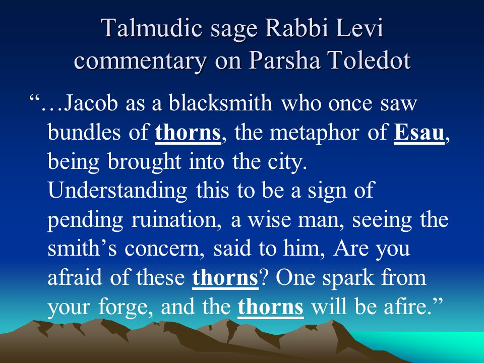 """Talmudic sage Rabbi Levi commentary on Parsha Toledot """"…Jacob as a blacksmith who once saw bundles of thorns, the metaphor of Esau, being brought into"""