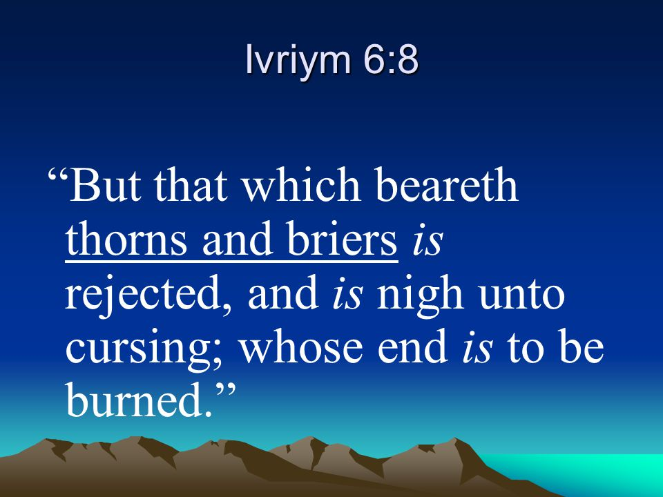 """Ivriym 6:8 """"But that which beareth thorns and briers is rejected, and is nigh unto cursing; whose end is to be burned."""""""