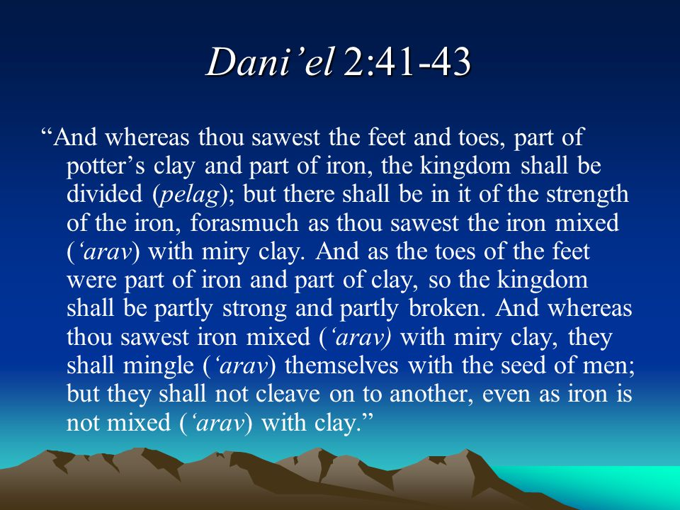 """Dani'el 2:41-43 """"And whereas thou sawest the feet and toes, part of potter's clay and part of iron, the kingdom shall be divided (pelag); but there sh"""