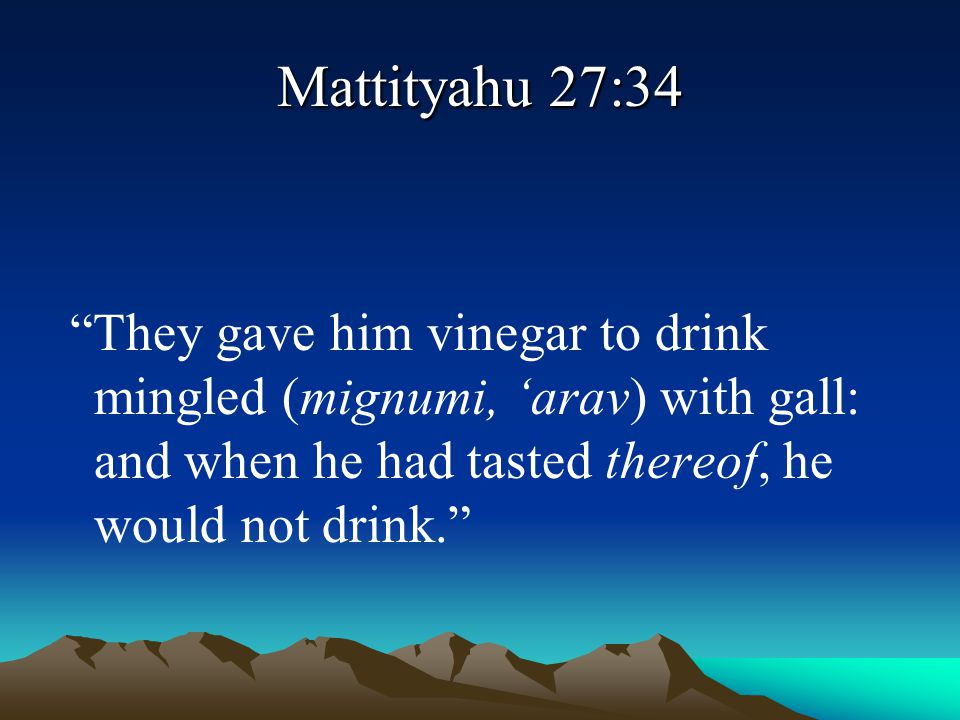 """Mattityahu 27:34 """"They gave him vinegar to drink mingled (mignumi, 'arav) with gall: and when he had tasted thereof, he would not drink."""""""