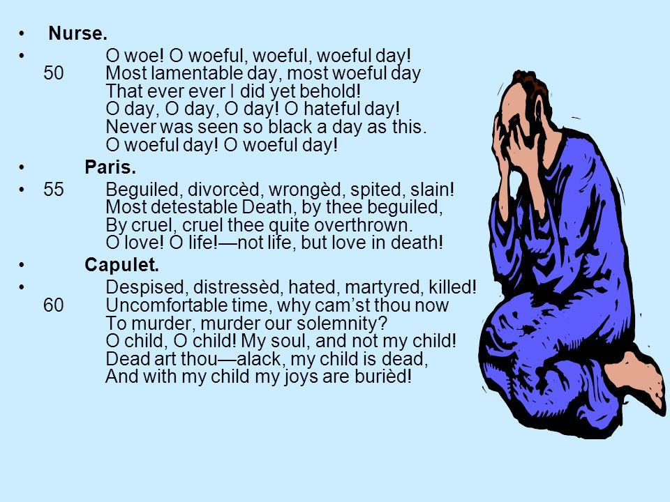 Nurse. O woe! O woeful, woeful, woeful day! 50 Most lamentable day, most woeful day That ever ever I did yet behold! O day, O day, O day! O hateful da
