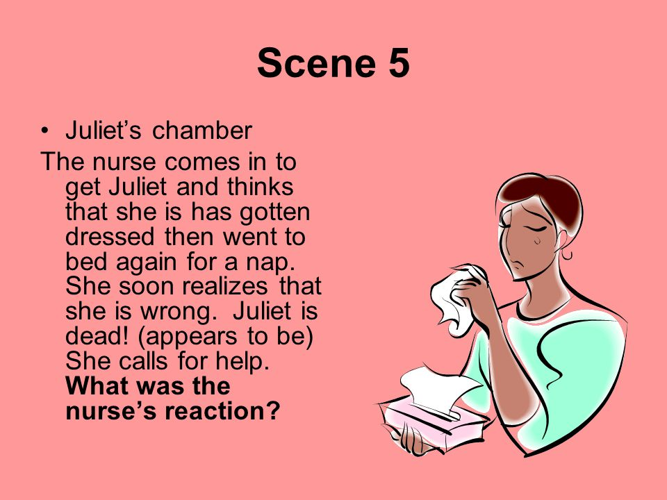 Scene 5 Juliet's chamber The nurse comes in to get Juliet and thinks that she is has gotten dressed then went to bed again for a nap. She soon realize