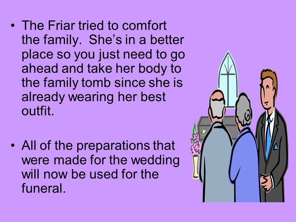 The Friar tried to comfort the family. She's in a better place so you just need to go ahead and take her body to the family tomb since she is already