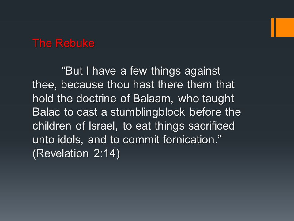 The Rebuke But I have a few things against thee, because thou hast there them that hold the doctrine of Balaam, who taught Balac to cast a stumblingblock before the children of Israel, to eat things sacrificed unto idols, and to commit fornication. (Revelation 2:14)
