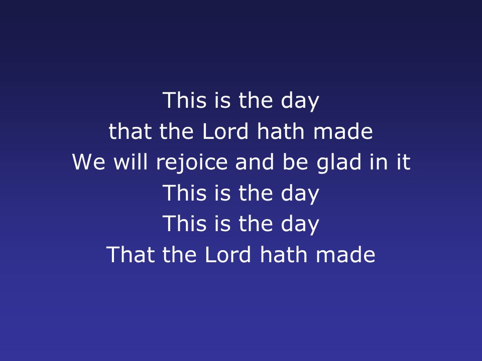 This is the day that the Lord hath made We will rejoice and be glad in it This is the day That the Lord hath made