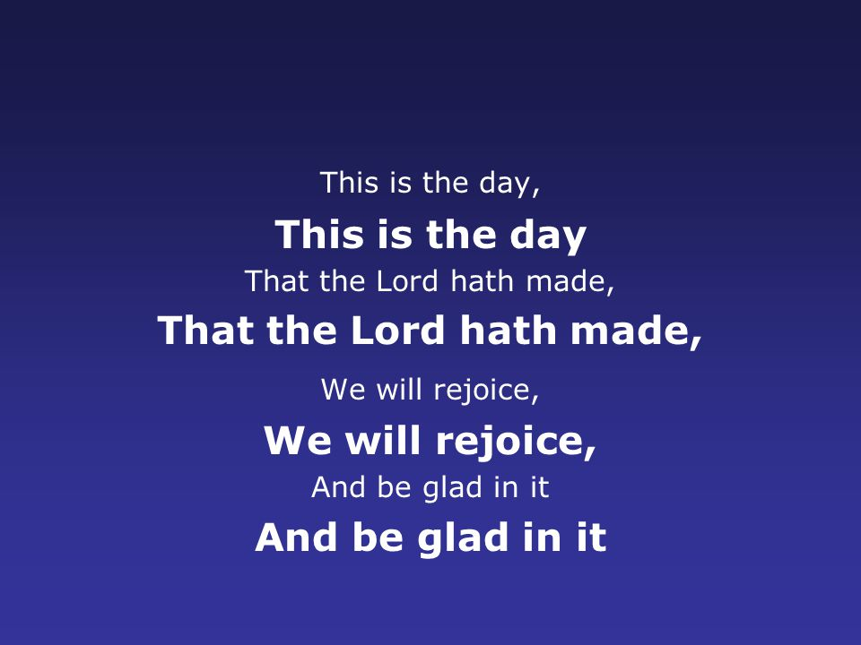 This is the day, This is the day That the Lord hath made, We will rejoice, And be glad in it