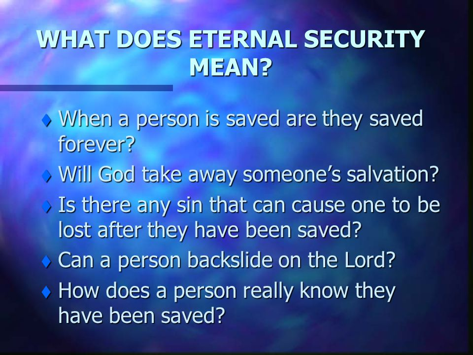 WHAT DOES ETERNAL SECURITY MEAN.t When a person is saved are they saved forever.
