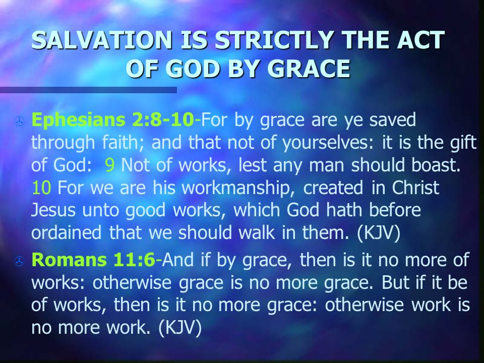 SALVATION IS STRICTLY THE ACT OF GOD BY GRACE > > Ephesians 2:8-10-For by grace are ye saved through faith; and that not of yourselves: it is the gift of God: 9 Not of works, lest any man should boast.
