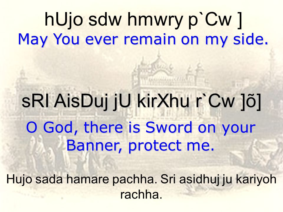 hUjo sdw hmwry p`Cw ] May You ever remain on my side.