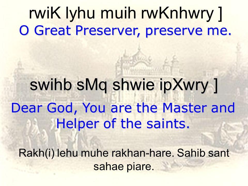 rwiK lyhu muih rwKnhwry ] O Great Preserver, preserve me. swihb sMq shwie ipXwry ] Dear God, You are the Master and Helper of the saints. Rakh(i) lehu
