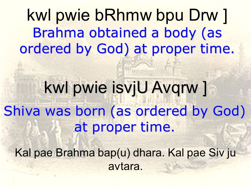 kwl pwie bRhmw bpu Drw ] Brahma obtained a body (as ordered by God) at proper time.