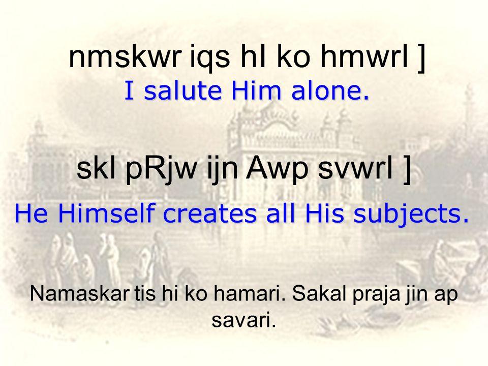 nmskwr iqs hI ko hmwrI ] I salute Him alone. skl pRjw ijn Awp svwrI ] He Himself creates all His subjects. Namaskar tis hi ko hamari. Sakal praja jin