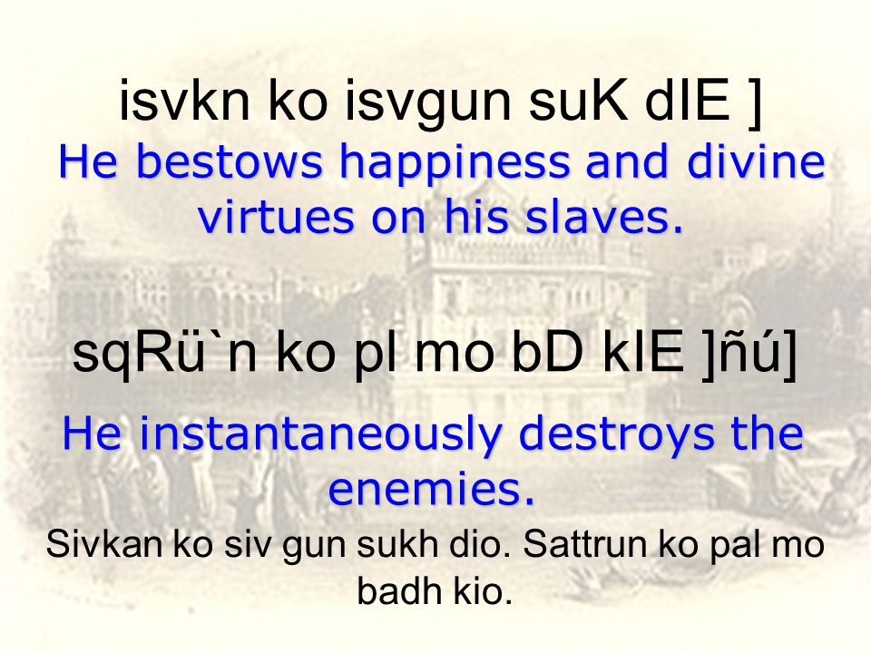 isvkn ko isvgun suK dIE ] He bestows happiness and divine virtues on his slaves.