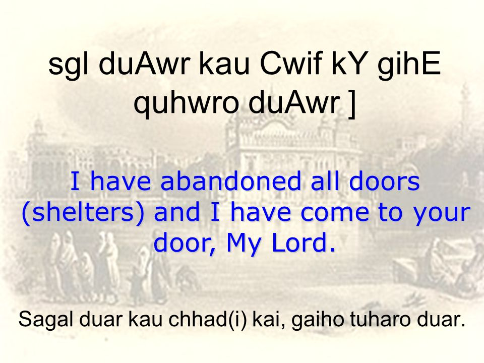 sgl duAwr kau Cwif kY gihE quhwro duAwr ] I have abandoned all doors (shelters) and I have come to your door, My Lord.