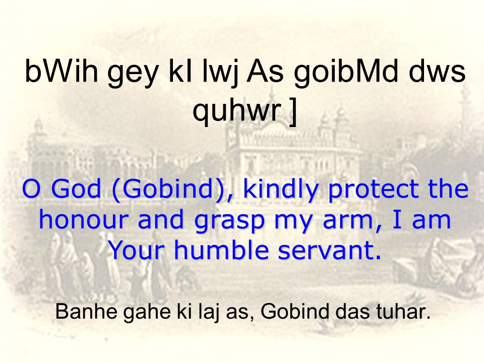 bWih gey kI lwj As goibMd dws quhwr ] O God (Gobind), kindly protect the honour and grasp my arm, I am Your humble servant.