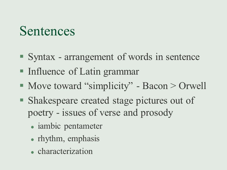 """Sentences §Syntax - arrangement of words in sentence §Influence of Latin grammar §Move toward """"simplicity"""" - Bacon > Orwell §Shakespeare created stage"""