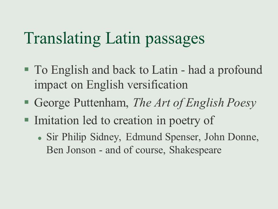 Translating Latin passages §To English and back to Latin - had a profound impact on English versification §George Puttenham, The Art of English Poesy