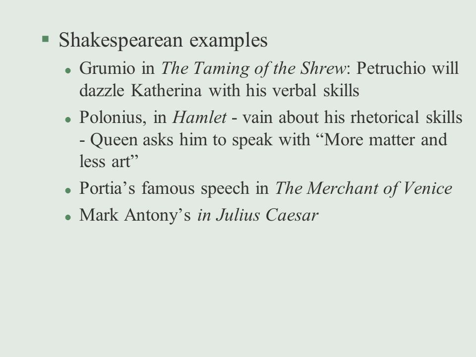 §Shakespearean examples l Grumio in The Taming of the Shrew: Petruchio will dazzle Katherina with his verbal skills l Polonius, in Hamlet - vain about