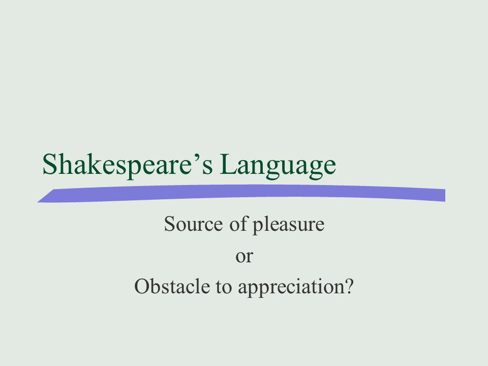 Shakespeare's Language Source of pleasure or Obstacle to appreciation