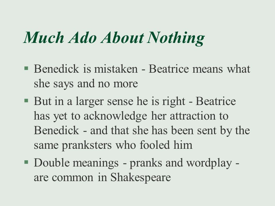 Much Ado About Nothing §Benedick is mistaken - Beatrice means what she says and no more §But in a larger sense he is right - Beatrice has yet to ackno