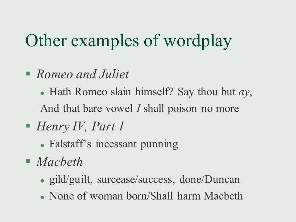 Other examples of wordplay §Romeo and Juliet l Hath Romeo slain himself? Say thou but ay, And that bare vowel I shall poison no more §Henry IV, Part 1