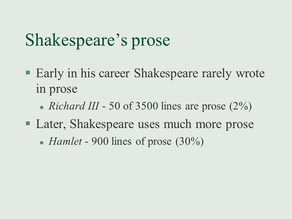 Shakespeare's prose §Early in his career Shakespeare rarely wrote in prose l Richard III - 50 of 3500 lines are prose (2%) §Later, Shakespeare uses mu