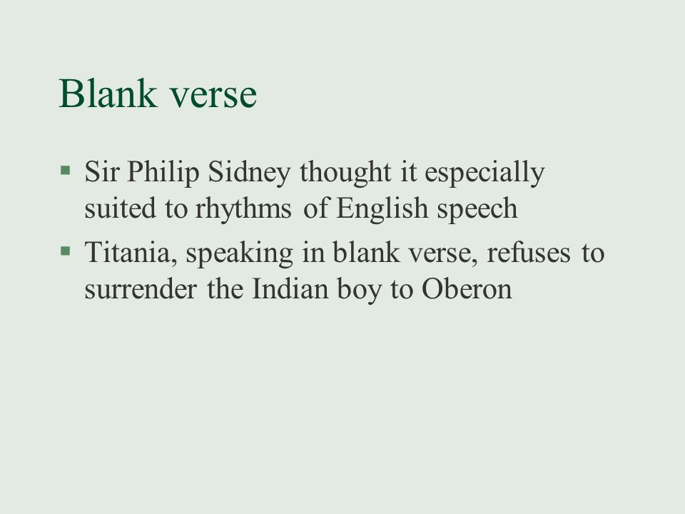 Blank verse §Sir Philip Sidney thought it especially suited to rhythms of English speech §Titania, speaking in blank verse, refuses to surrender the I