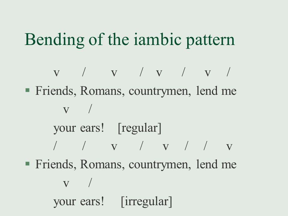 Bending of the iambic pattern v/v/ v / v / §Friends, Romans, countrymen, lend me v / your ears! [regular] //v/ v / /v §Friends, Romans, countrymen, le