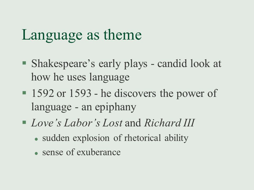 Language as theme §Shakespeare's early plays - candid look at how he uses language §1592 or 1593 - he discovers the power of language - an epiphany §Love's Labor's Lost and Richard III l sudden explosion of rhetorical ability l sense of exuberance