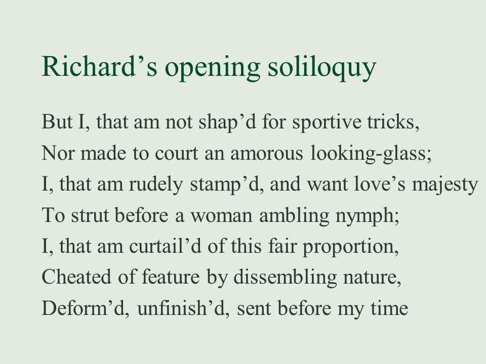 Richard's opening soliloquy But I, that am not shap'd for sportive tricks, Nor made to court an amorous looking-glass; I, that am rudely stamp'd, and