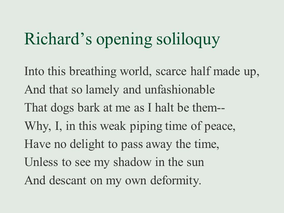 Richard's opening soliloquy Into this breathing world, scarce half made up, And that so lamely and unfashionable That dogs bark at me as I halt be them-- Why, I, in this weak piping time of peace, Have no delight to pass away the time, Unless to see my shadow in the sun And descant on my own deformity.