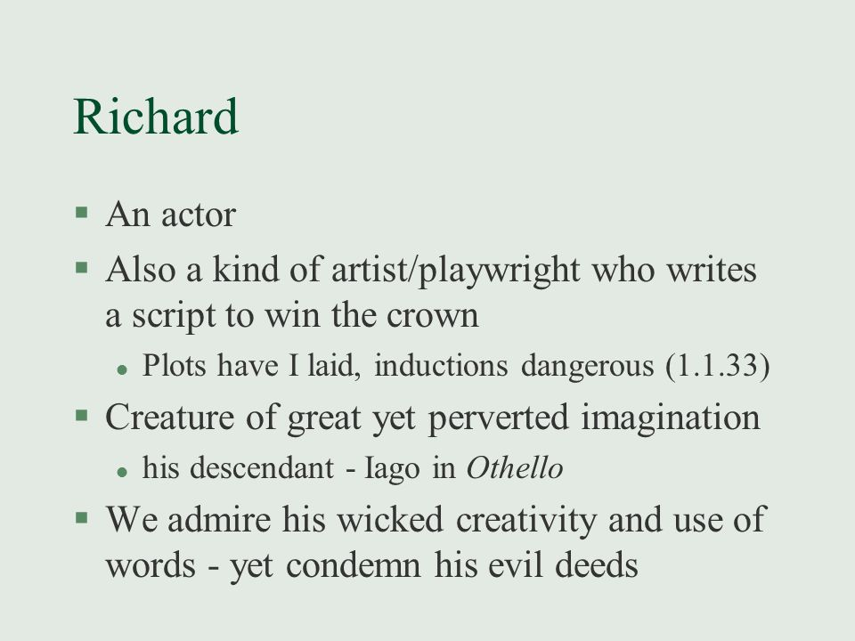 Richard §An actor §Also a kind of artist/playwright who writes a script to win the crown l Plots have I laid, inductions dangerous (1.1.33) §Creature of great yet perverted imagination l his descendant - Iago in Othello §We admire his wicked creativity and use of words - yet condemn his evil deeds