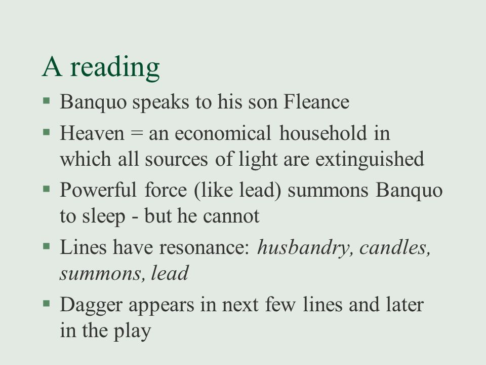 A reading §Banquo speaks to his son Fleance §Heaven = an economical household in which all sources of light are extinguished §Powerful force (like lead) summons Banquo to sleep - but he cannot §Lines have resonance: husbandry, candles, summons, lead §Dagger appears in next few lines and later in the play
