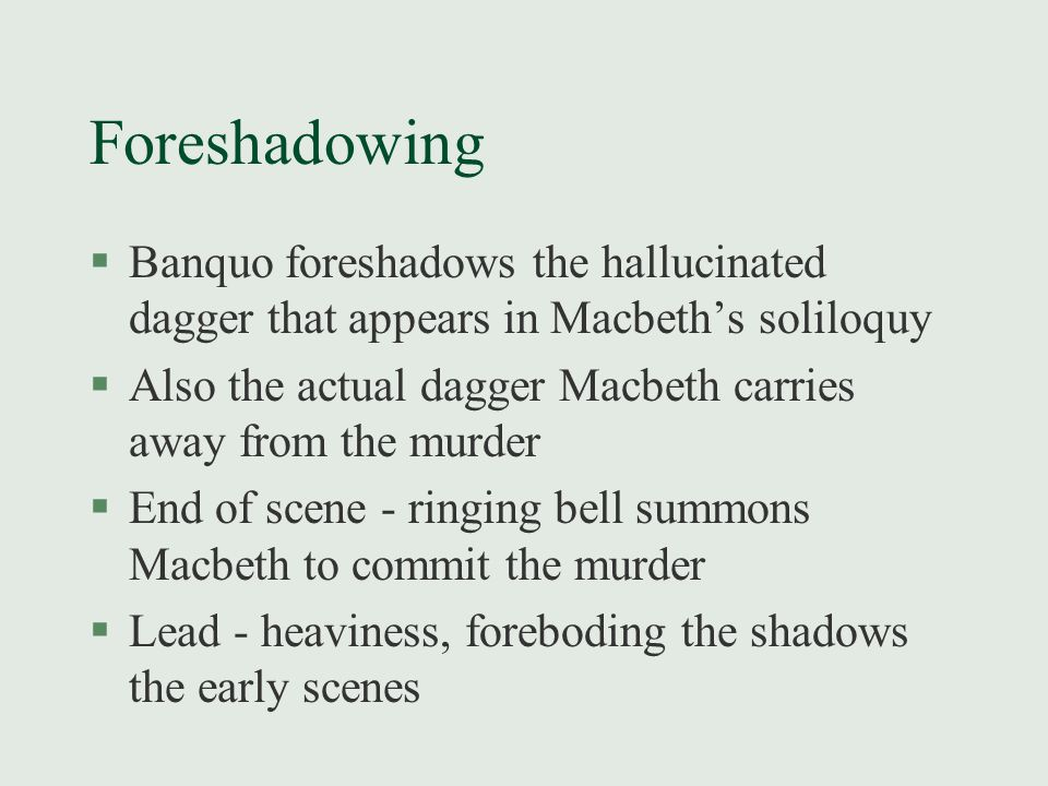 Foreshadowing §Banquo foreshadows the hallucinated dagger that appears in Macbeth's soliloquy §Also the actual dagger Macbeth carries away from the mu
