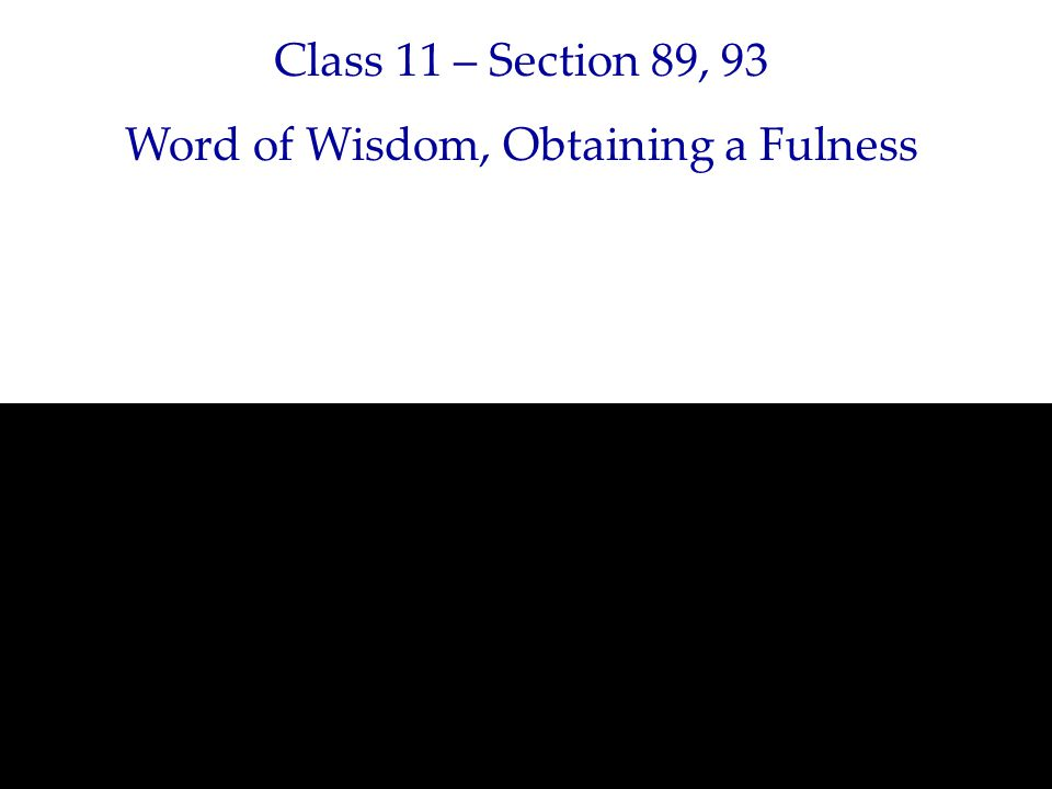Class 11 – Section 89, 93 Word of Wisdom, Obtaining a Fulness
