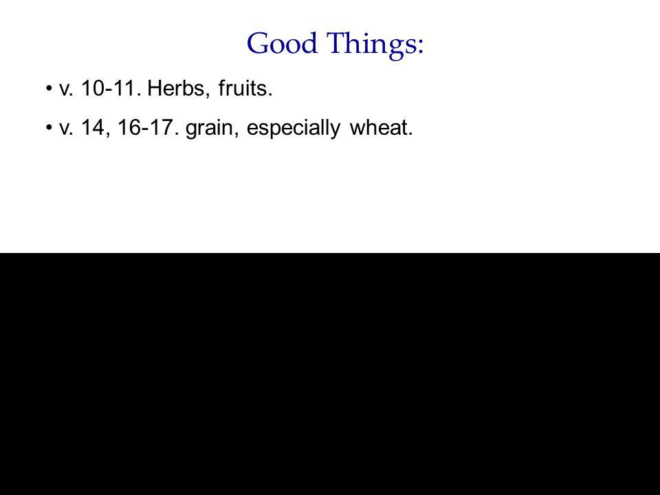 Good Things: v. 10-11. Herbs, fruits. v. 14, 16-17. grain, especially wheat.