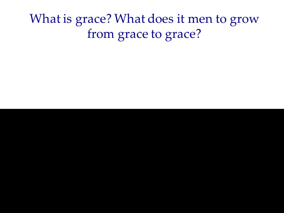 What is grace What does it men to grow from grace to grace