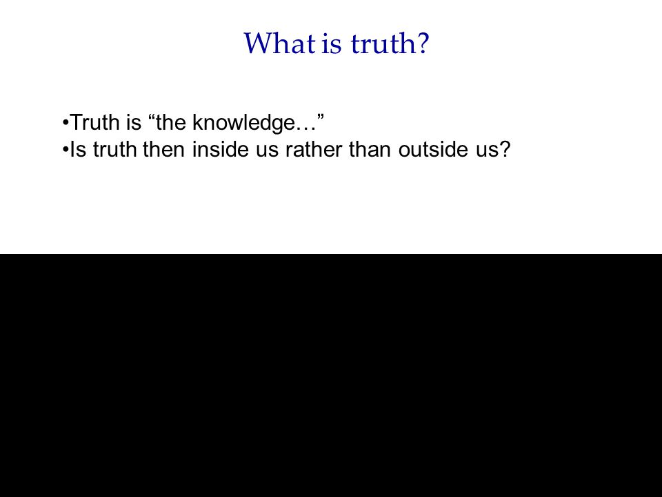 Truth is the knowledge… Is truth then inside us rather than outside us
